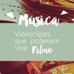 5 Videoclipes que Poderia Virar Filme